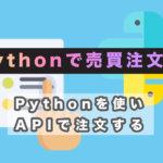 Pythonを使って仮想通貨(ビットコイン)で売買注文する方法 サムネイル